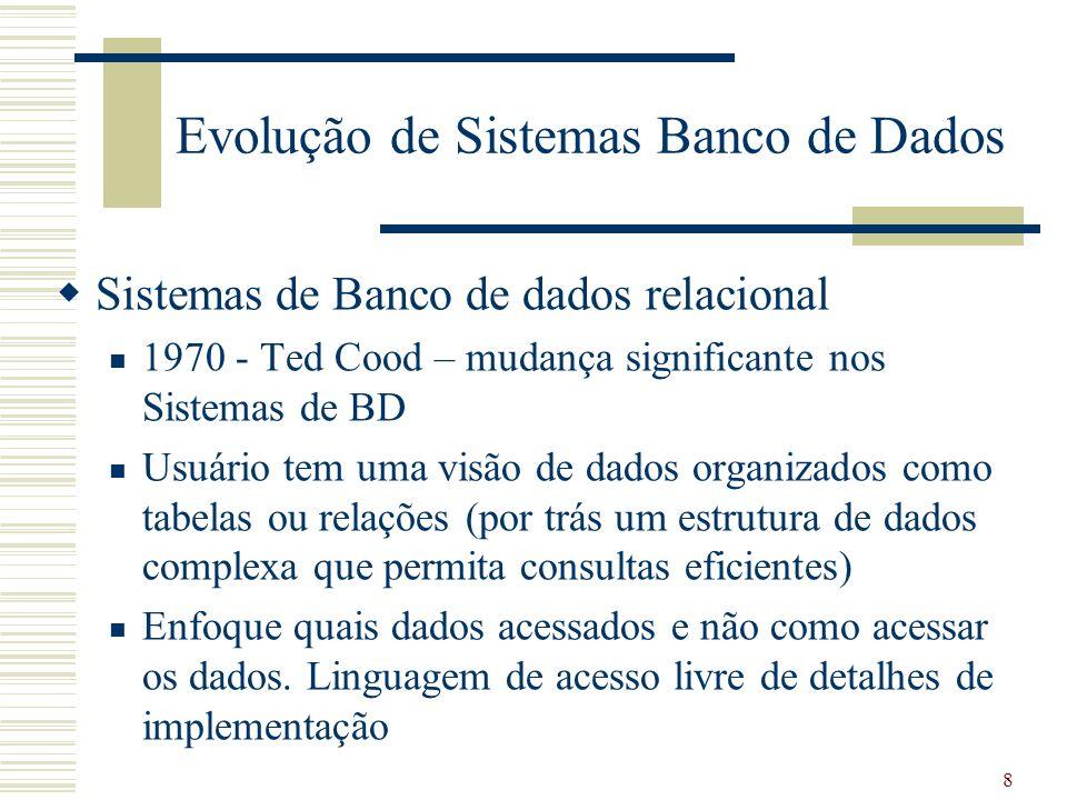 8 Evolução de Sistemas Banco de Dados Sistemas de Banco de dados relacional 1970 - Ted Cood – mudança significante nos Sistemas de BD Usuário tem uma