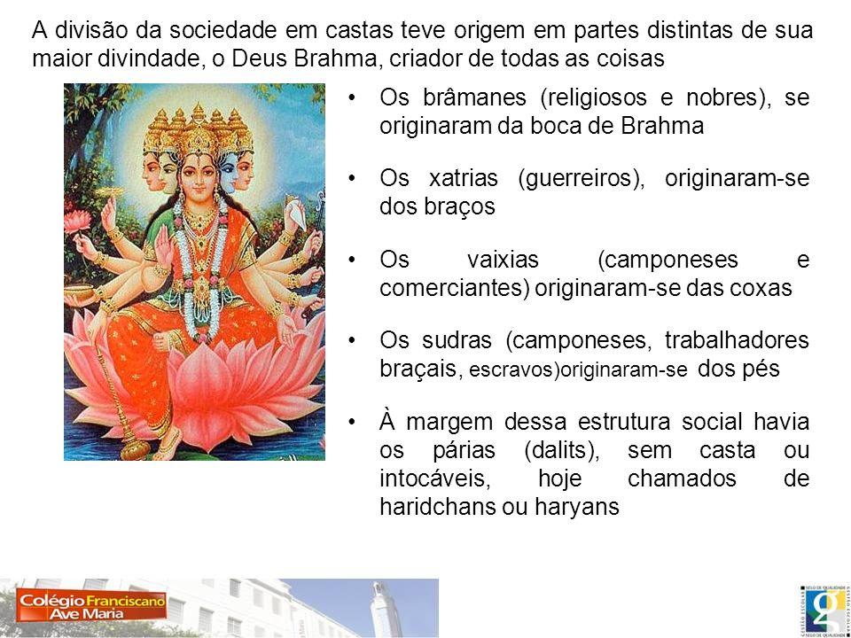 Os brâmanes (religiosos e nobres), se originaram da boca de Brahma Os xatrias (guerreiros), originaram-se dos braços Os vaixias (camponeses e comercia