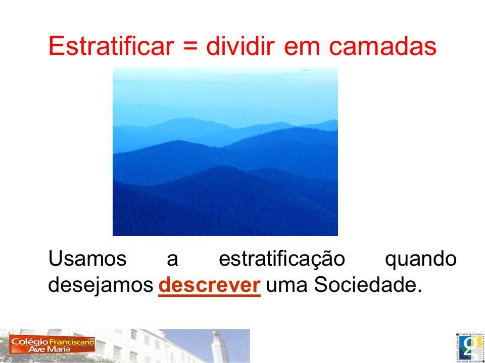 Estratificar = dividir em camadas Usamos a estratificação quando desejamos descrever uma Sociedade.