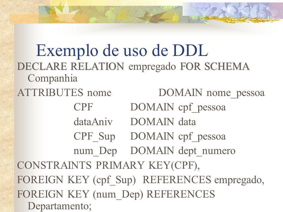 Exemplo de uso de DDL DECLARE RELATIONFOR SCHEMA DECLARE RELATION empregado FOR SCHEMA Companhia ATTRIBUTES nomeDOMAIN nome_pessoa CPFDOMAIN cpf_pesso
