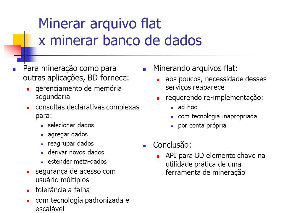 Minerar arquivo flat x minerar banco de dados Para mineração como para outras aplicações, BD fornece: gerenciamento de memória segundaria consultas de
