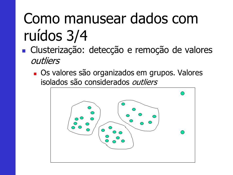 Como manusear dados com ruídos 3/4 Clusterização: detecção e remoção de valores outliers Os valores são organizados em grupos. Valores isolados são co