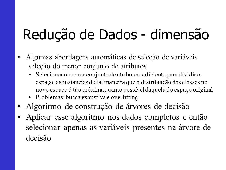 Redução de Dados - dimensão Algumas abordagens automáticas de seleção de variáveis seleção do menor conjunto de atributos Selecionar o menor conjunto
