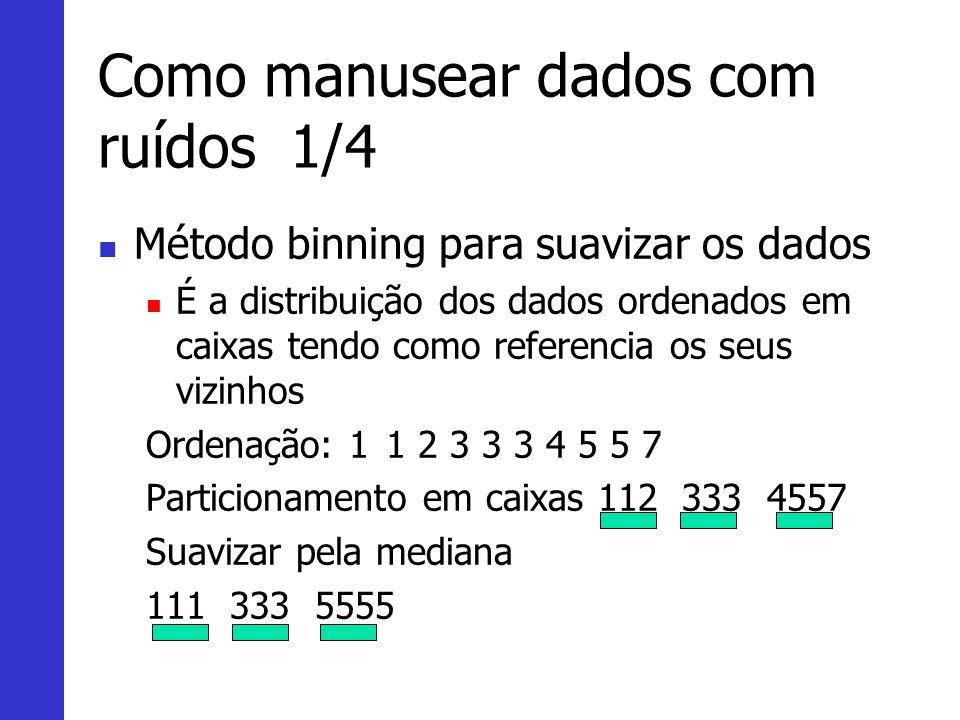 Como manusear dados com ruídos1/4 Método binning para suavizar os dados É a distribuição dos dados ordenados em caixas tendo como referencia os seus v