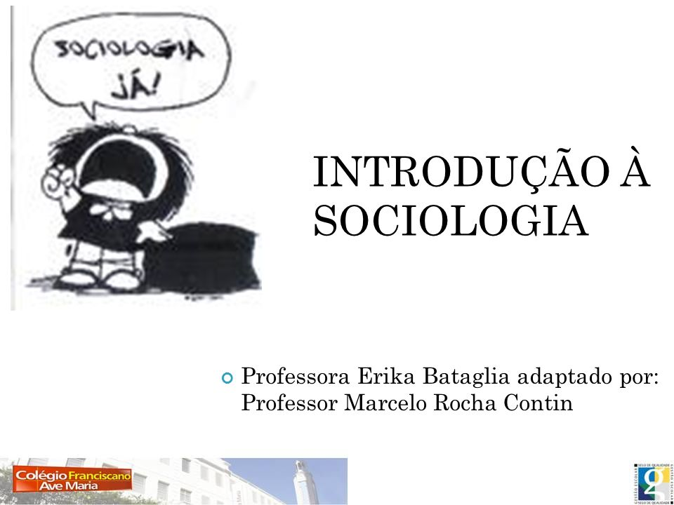 INTRODUÇÃO À SOCIOLOGIA Professora Erika Bataglia adaptado por: Professor Marcelo Rocha Contin