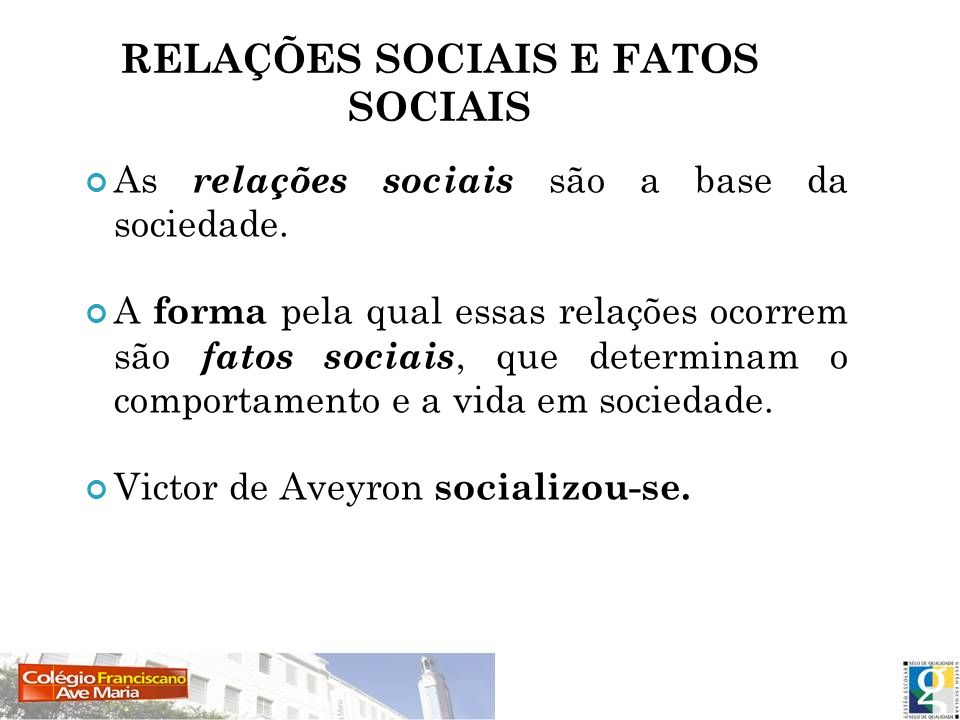 RELAÇÕES SOCIAIS E FATOS SOCIAIS As relações sociais são a base da sociedade. A forma pela qual essas relações ocorrem são fatos sociais, que determin