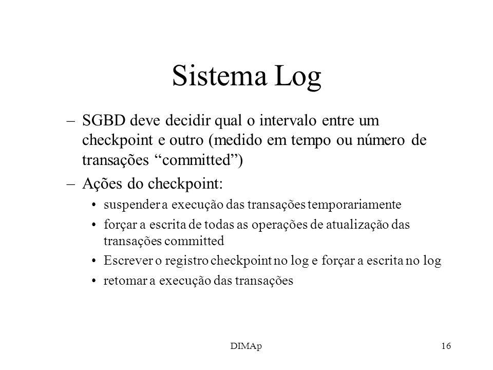DIMAp16 Sistema Log –SGBD deve decidir qual o intervalo entre um checkpoint e outro (medido em tempo ou número de transações committed) –Ações do chec