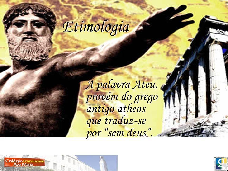Etimologia Etimologia A palavra Ateu, provém do grego antigo atheos que traduz-se por sem deus. A palavra Ateu, provém do grego antigo atheos que trad