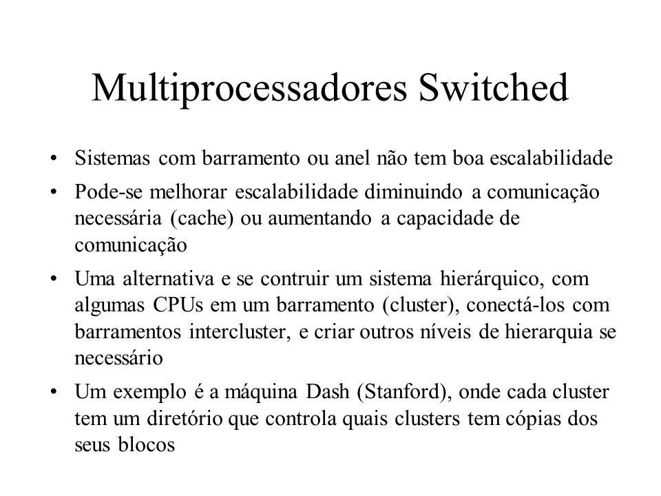 Multiprocessadores Switched Sistemas com barramento ou anel não tem boa escalabilidade Pode-se melhorar escalabilidade diminuindo a comunicação necess