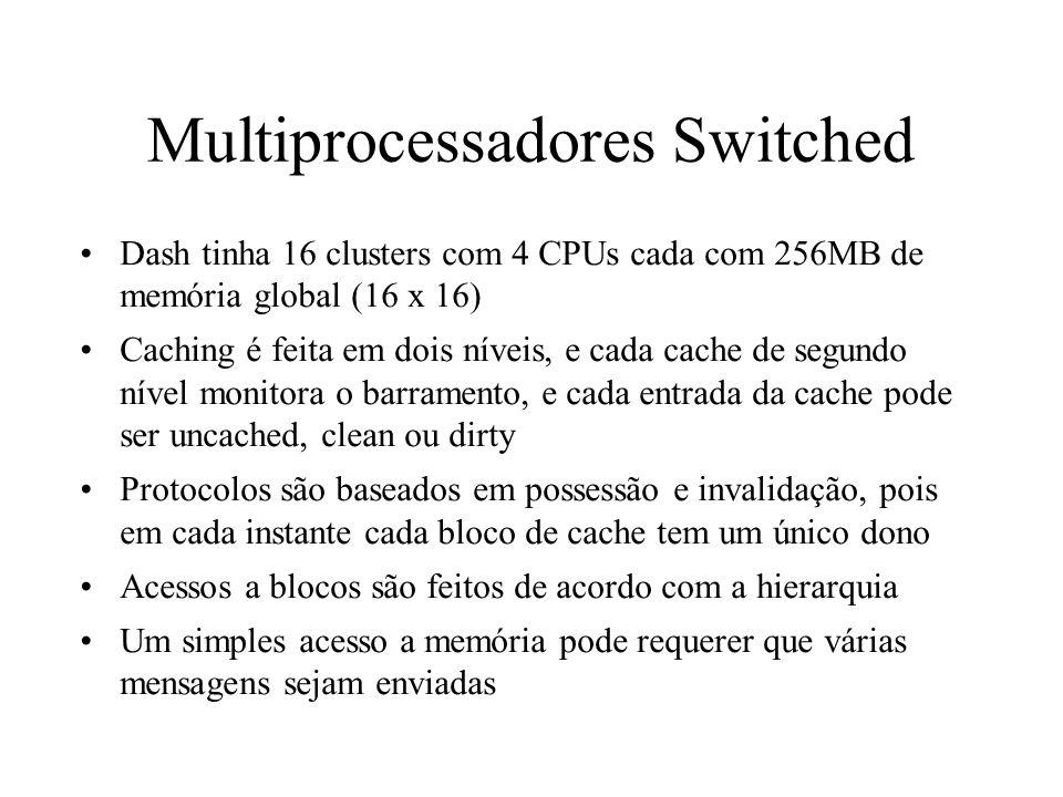 Multiprocessadores Switched Dash tinha 16 clusters com 4 CPUs cada com 256MB de memória global (16 x 16) Caching é feita em dois níveis, e cada cache