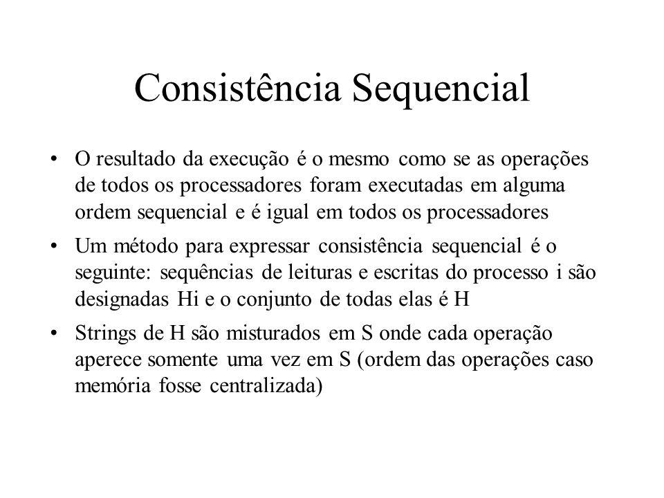 Consistência Sequencial O resultado da execução é o mesmo como se as operações de todos os processadores foram executadas em alguma ordem sequencial e