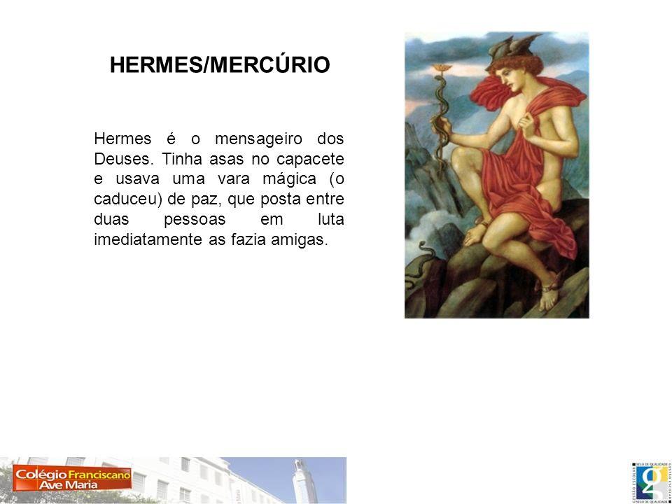 HERMES/MERCÚRIO Hermes é o mensageiro dos Deuses. Tinha asas no capacete e usava uma vara mágica (o caduceu) de paz, que posta entre duas pessoas em l