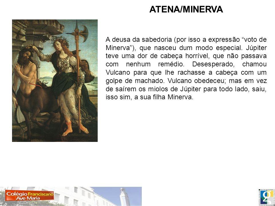 ATENA/MINERVA A deusa da sabedoria (por isso a expressão voto de Minerva), que nasceu dum modo especial. Júpiter teve uma dor de cabeça horrível, que