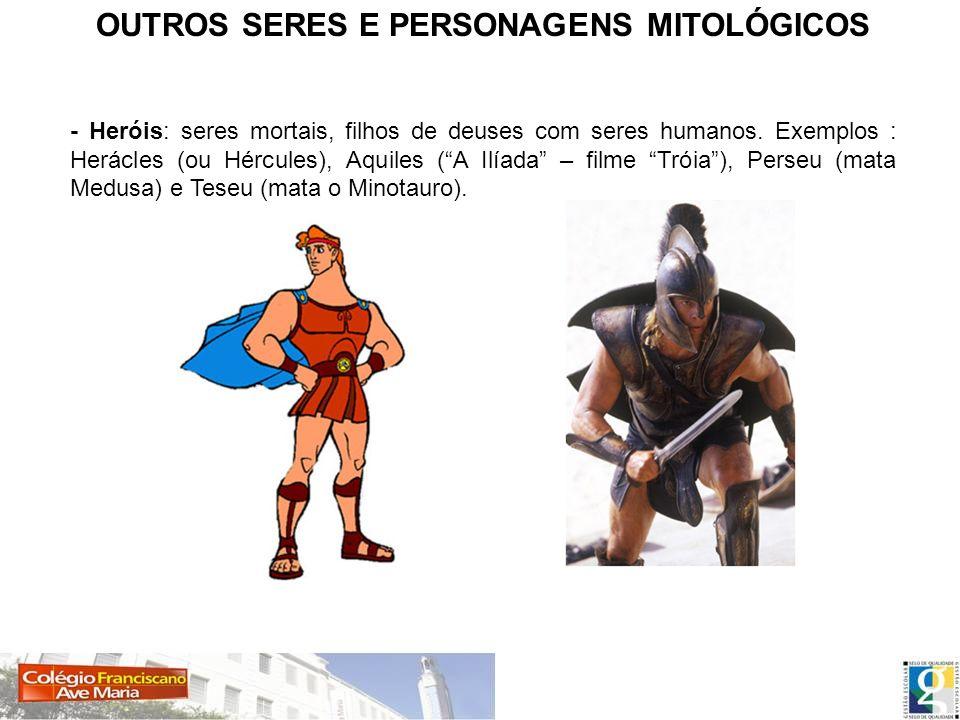 OUTROS SERES E PERSONAGENS MITOLÓGICOS - Heróis: seres mortais, filhos de deuses com seres humanos. Exemplos : Herácles (ou Hércules), Aquiles (A Ilía