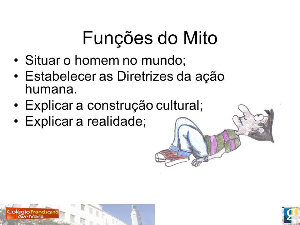 Funções do Mito Situar o homem no mundo; Estabelecer as Diretrizes da ação humana. Explicar a construção cultural; Explicar a realidade;