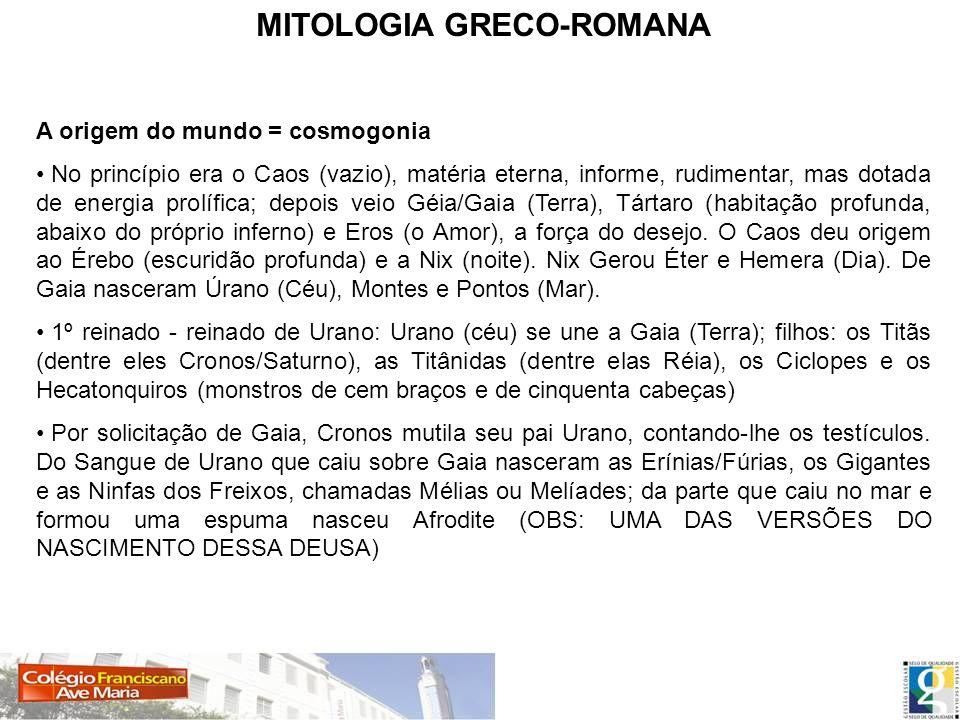 MITOLOGIA GRECO-ROMANA A origem do mundo = cosmogonia No princípio era o Caos (vazio), matéria eterna, informe, rudimentar, mas dotada de energia prol
