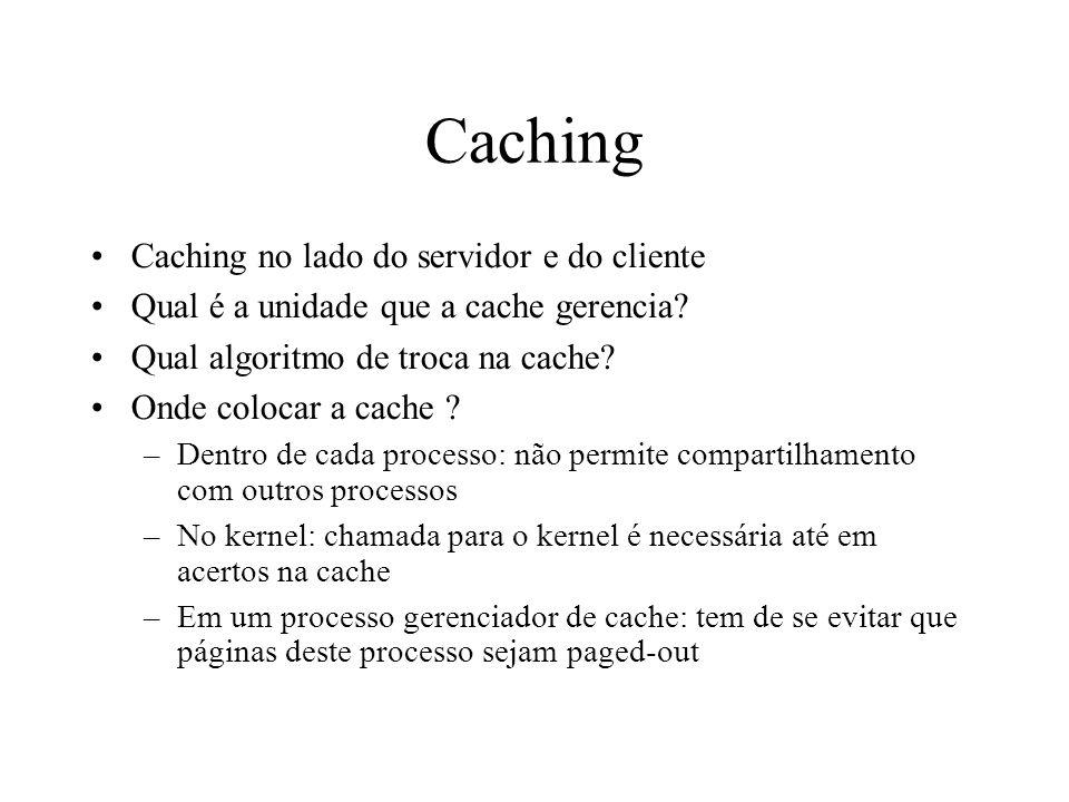 Caching Caching no lado do servidor e do cliente Qual é a unidade que a cache gerencia? Qual algoritmo de troca na cache? Onde colocar a cache ? –Dent