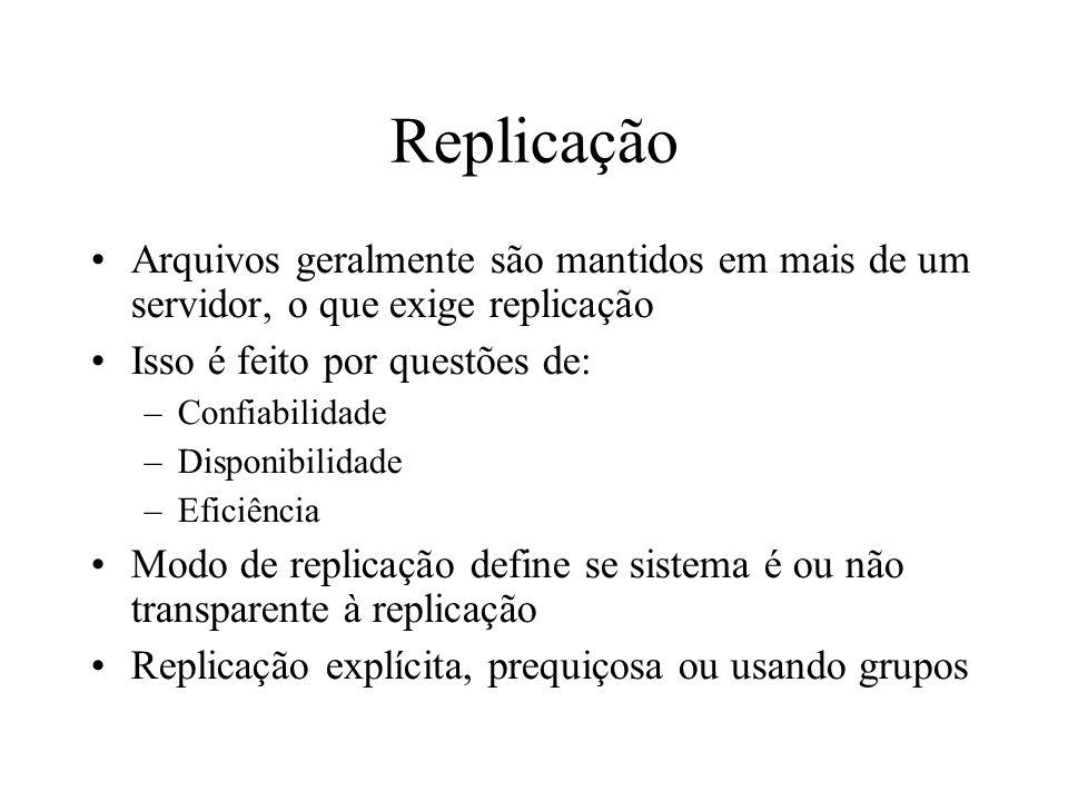 Replicação Arquivos geralmente são mantidos em mais de um servidor, o que exige replicação Isso é feito por questões de: –Confiabilidade –Disponibilid