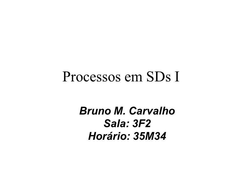 Processos em SDs I Bruno M. Carvalho Sala: 3F2 Horário: 35M34
