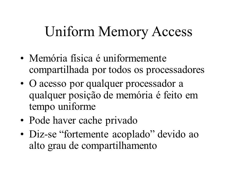 Uniform Memory Access Memória física é uniformemente compartilhada por todos os processadores O acesso por qualquer processador a qualquer posição de memória é feito em tempo uniforme Pode haver cache privado Diz-se fortemente acoplado devido ao alto grau de compartilhamento