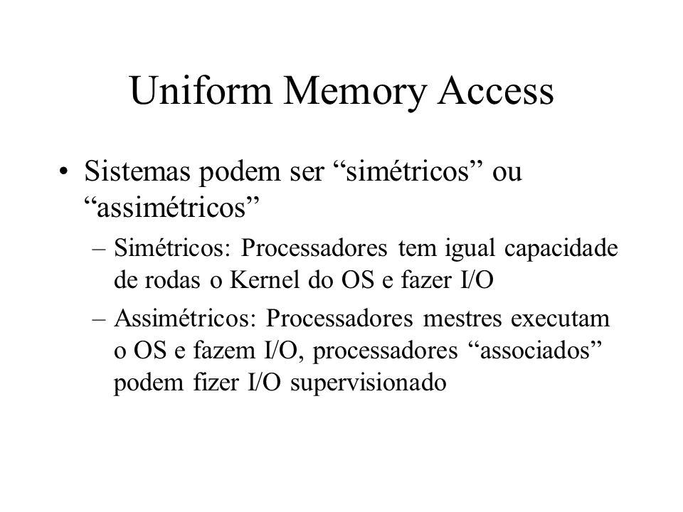 Uniform Memory Access Sistemas podem ser simétricos ou assimétricos –Simétricos: Processadores tem igual capacidade de rodas o Kernel do OS e fazer I/O –Assimétricos: Processadores mestres executam o OS e fazem I/O, processadores associados podem fizer I/O supervisionado