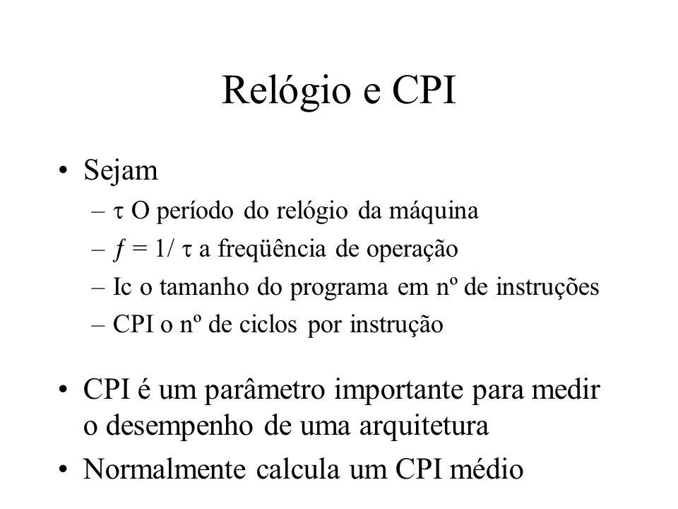 Relógio e CPI Sejam – O período do relógio da máquina – = 1/ a freqüência de operação –Ic o tamanho do programa em nº de instruções –CPI o nº de ciclos por instrução CPI é um parâmetro importante para medir o desempenho de uma arquitetura Normalmente calcula um CPI médio