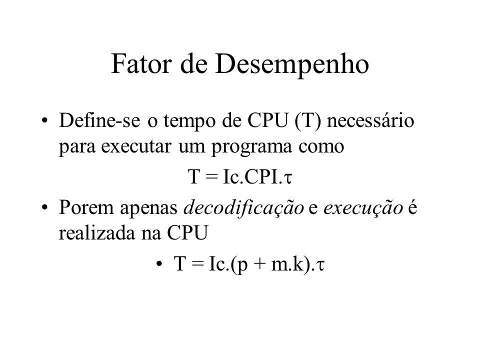 Fator de Desempenho conjunto de instruções afeta o Ic o número de ciclos na CPU (p) A tecnologia dos compiladores afeta Ic, p e m A implementação da CPU afeta o fator p.