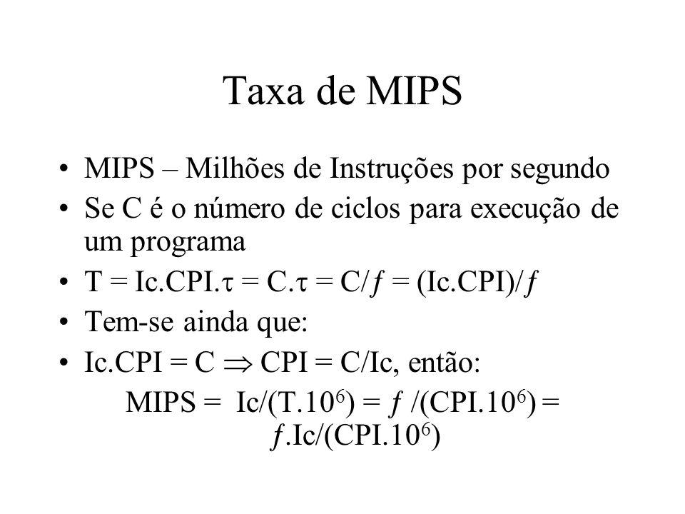 Throughput - Vazão Throughput indica a vazão de um sistema (Ws) Indica quantos programas o sistemas é capaz de executar por unidade de tempo (prog/seg) A vazão da CPU é dado por: W p = /(Ic.CPI) = (MIPS.10 6 )/Ic W s < W p