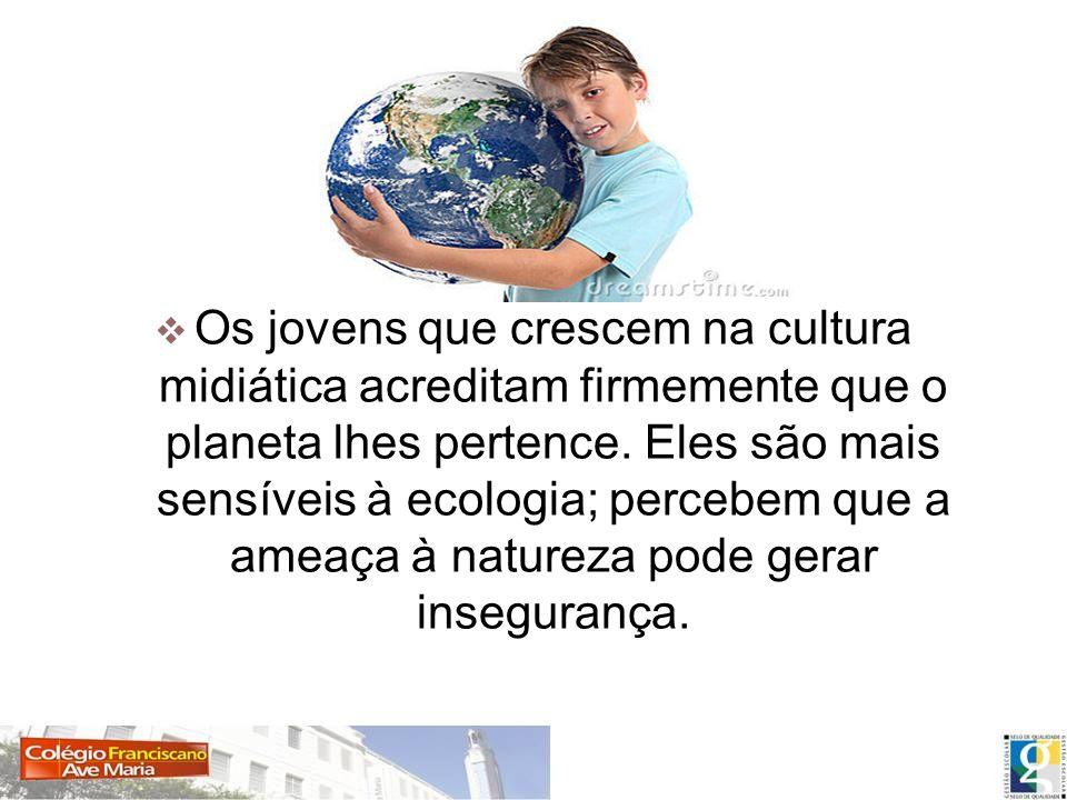 Os jovens que crescem na cultura midiática acreditam firmemente que o planeta lhes pertence. Eles são mais sensíveis à ecologia; percebem que a ameaça