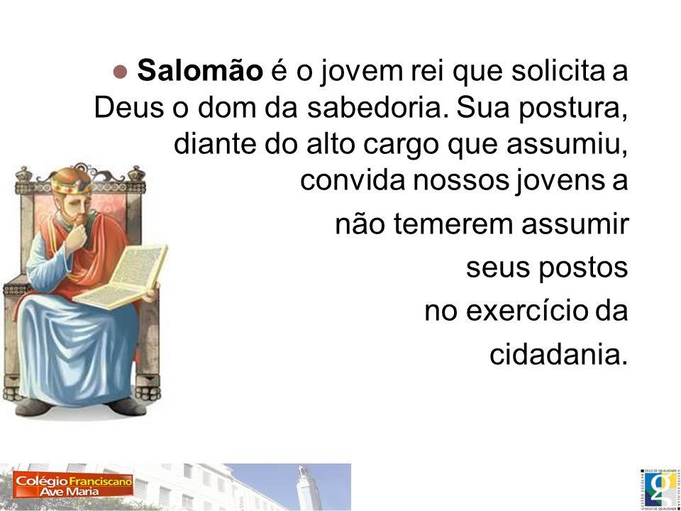 Salomão é o jovem rei que solicita a Deus o dom da sabedoria. Sua postura, diante do alto cargo que assumiu, convida nossos jovens a não temerem assum