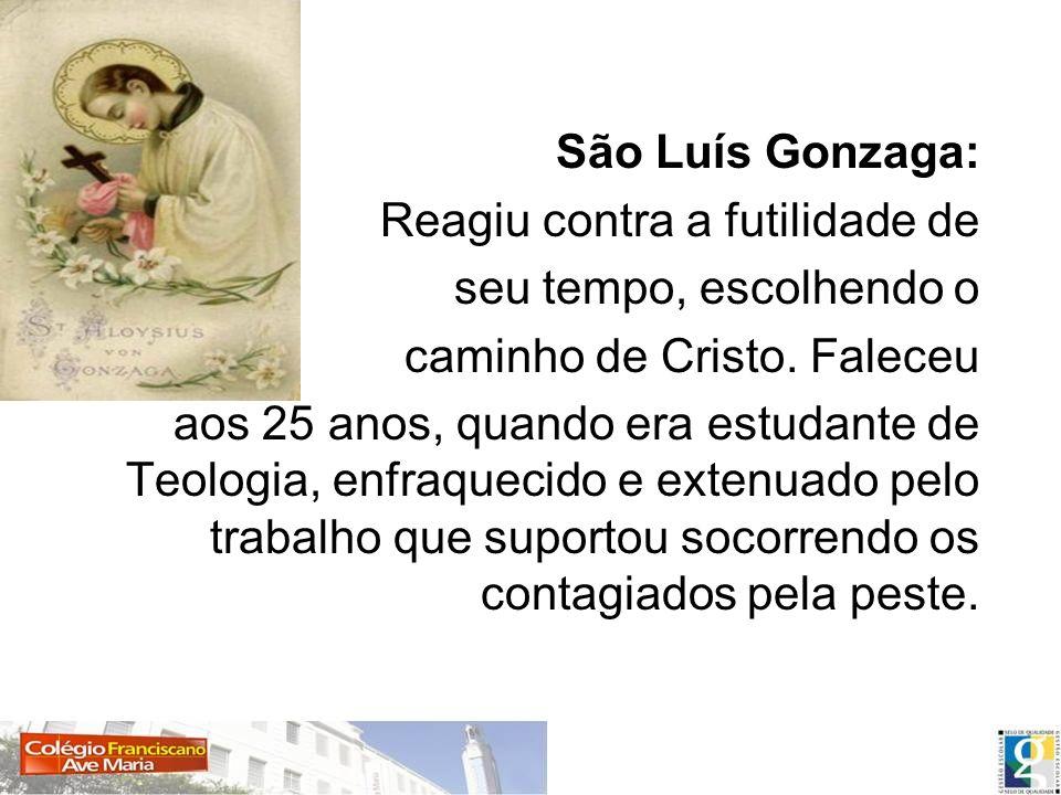 São Luís Gonzaga: Reagiu contra a futilidade de seu tempo, escolhendo o caminho de Cristo. Faleceu aos 25 anos, quando era estudante de Teologia, enfr