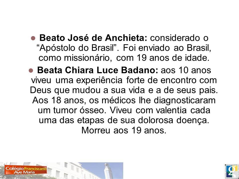 Beato José de Anchieta: considerado o Apóstolo do Brasil. Foi enviado ao Brasil, como missionário, com 19 anos de idade. Beata Chiara Luce Badano: aos
