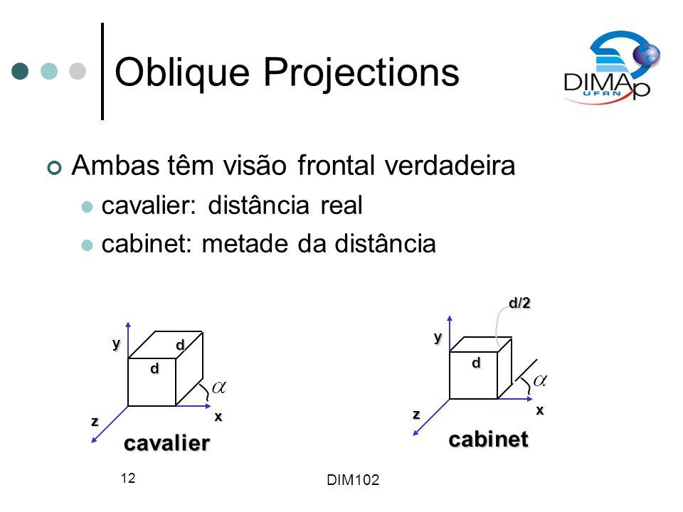 DIM102 12 Oblique Projections x y z cavalier d d x y z cabinet dd/2 Ambas têm visão frontal verdadeira cavalier: distância real cabinet: metade da dis