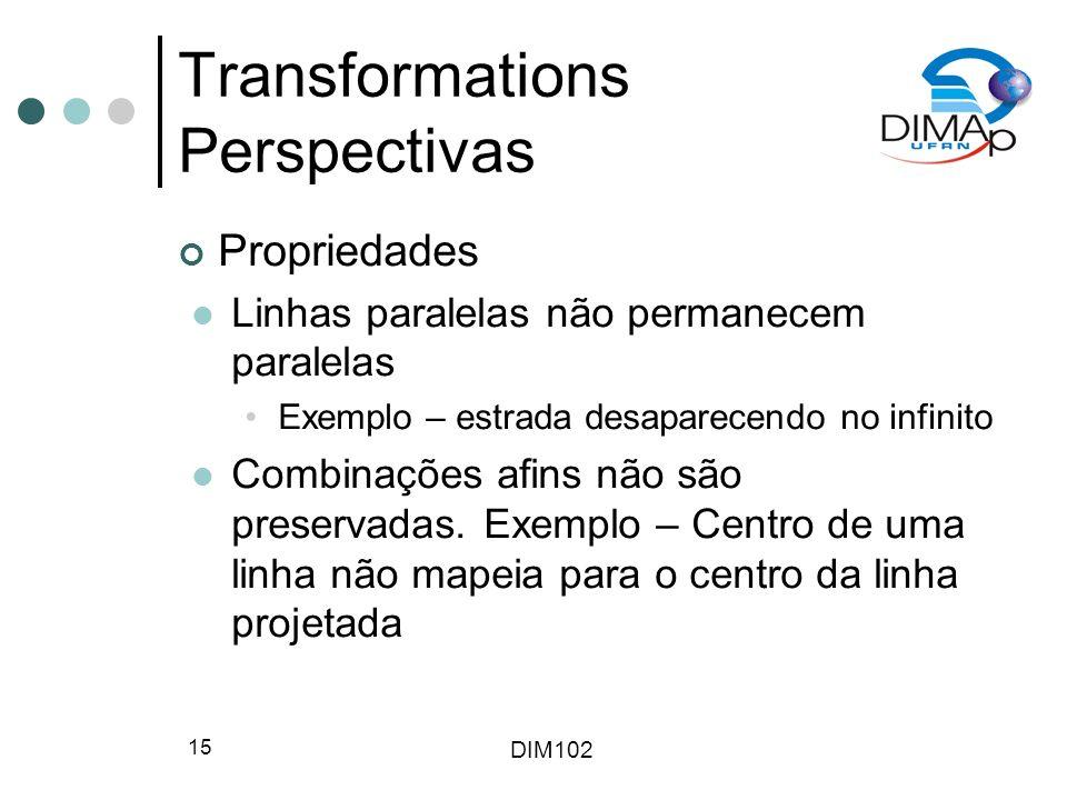 DIM102 15 Transformations Perspectivas Propriedades Linhas paralelas não permanecem paralelas Exemplo – estrada desaparecendo no infinito Combinações