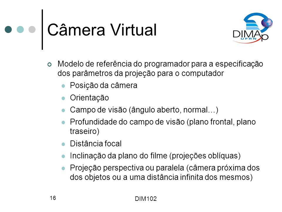DIM102 16 Câmera Virtual Modelo de referência do programador para a especificação dos parâmetros da projeção para o computador Posição da câmera Orien