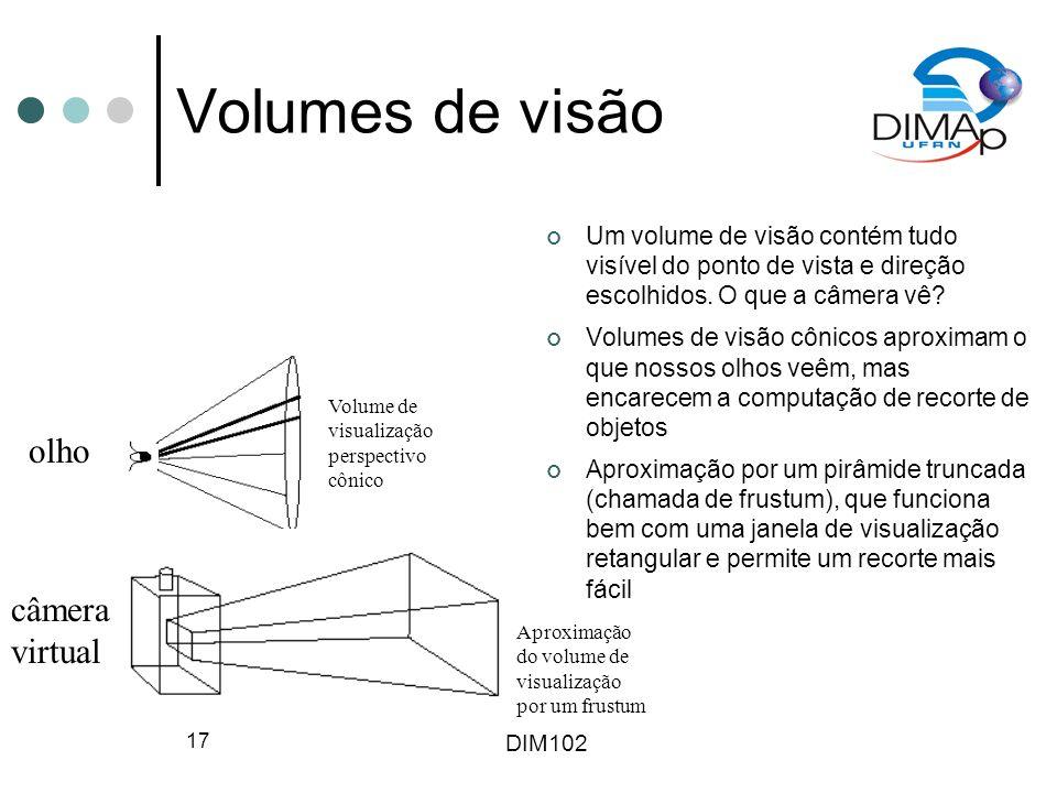DIM102 17 Volumes de visão Um volume de visão contém tudo visível do ponto de vista e direção escolhidos. O que a câmera vê? Volumes de visão cônicos