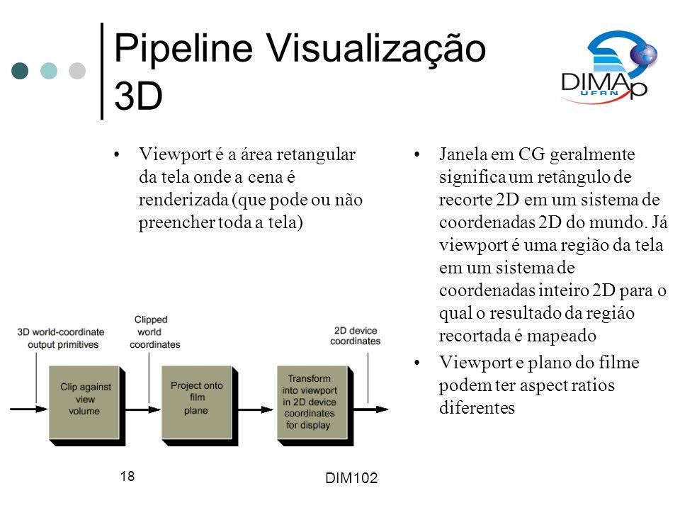 DIM102 18 Pipeline Visualização 3D Viewport é a área retangular da tela onde a cena é renderizada (que pode ou não preencher toda a tela) Janela em CG