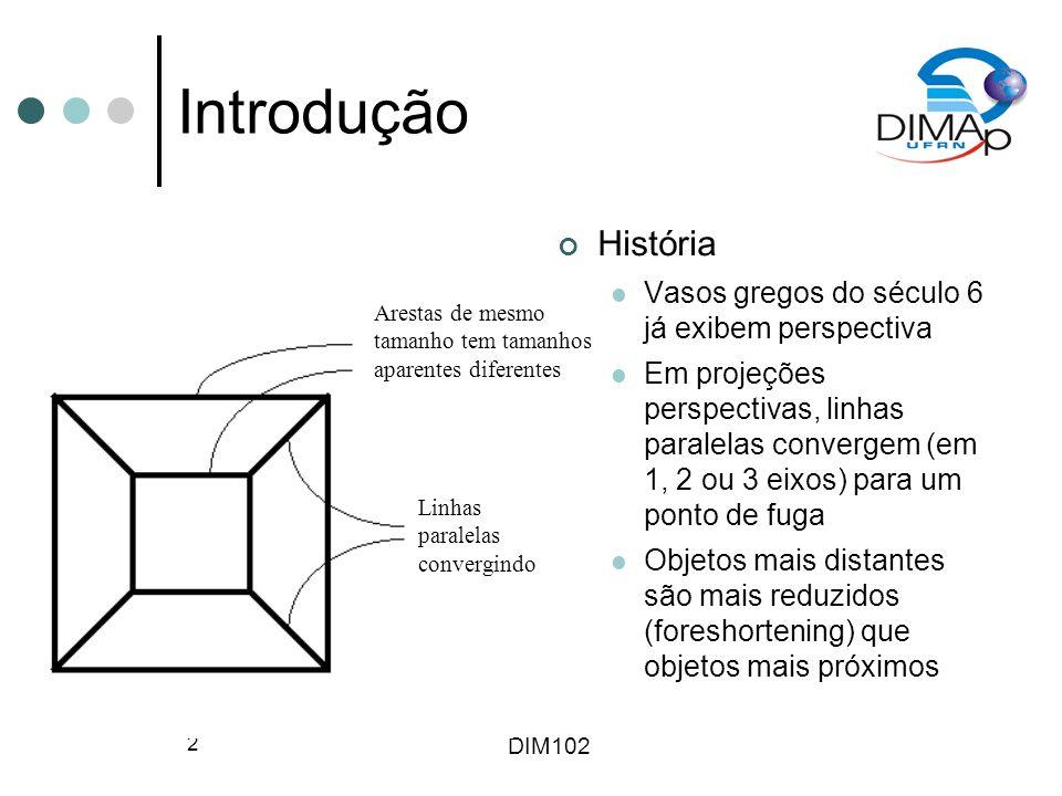 DIM102 2 Introdução História Vasos gregos do século 6 já exibem perspectiva Em projeções perspectivas, linhas paralelas convergem (em 1, 2 ou 3 eixos)