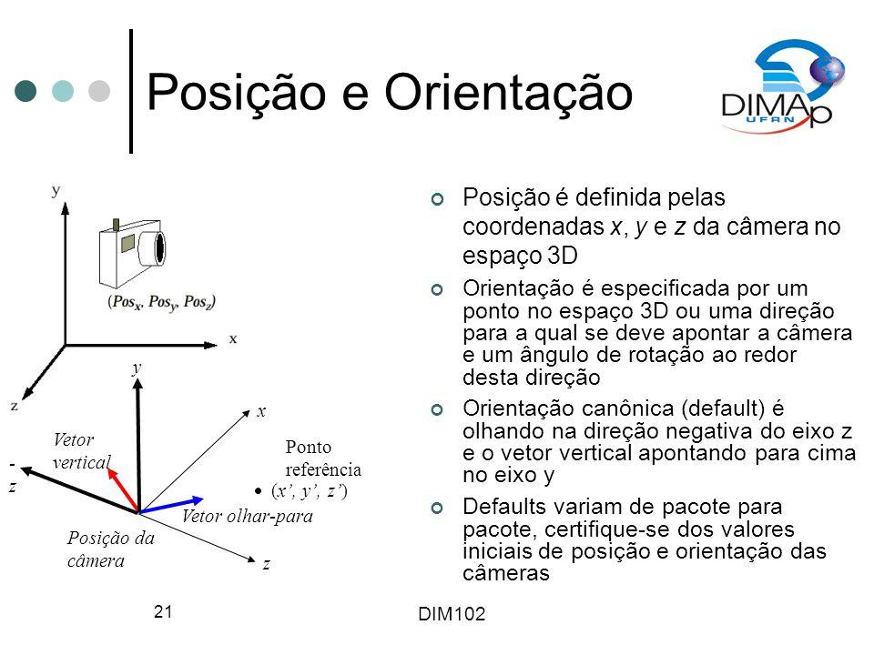 DIM102 21 Posição e Orientação Posição é definida pelas coordenadas x, y e z da câmera no espaço 3D Orientação é especificada por um ponto no espaço 3