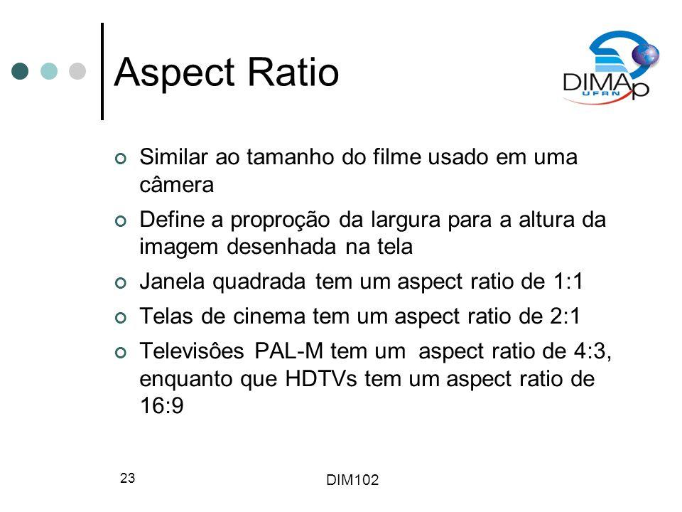 DIM102 23 Aspect Ratio Similar ao tamanho do filme usado em uma câmera Define a proproção da largura para a altura da imagem desenhada na tela Janela