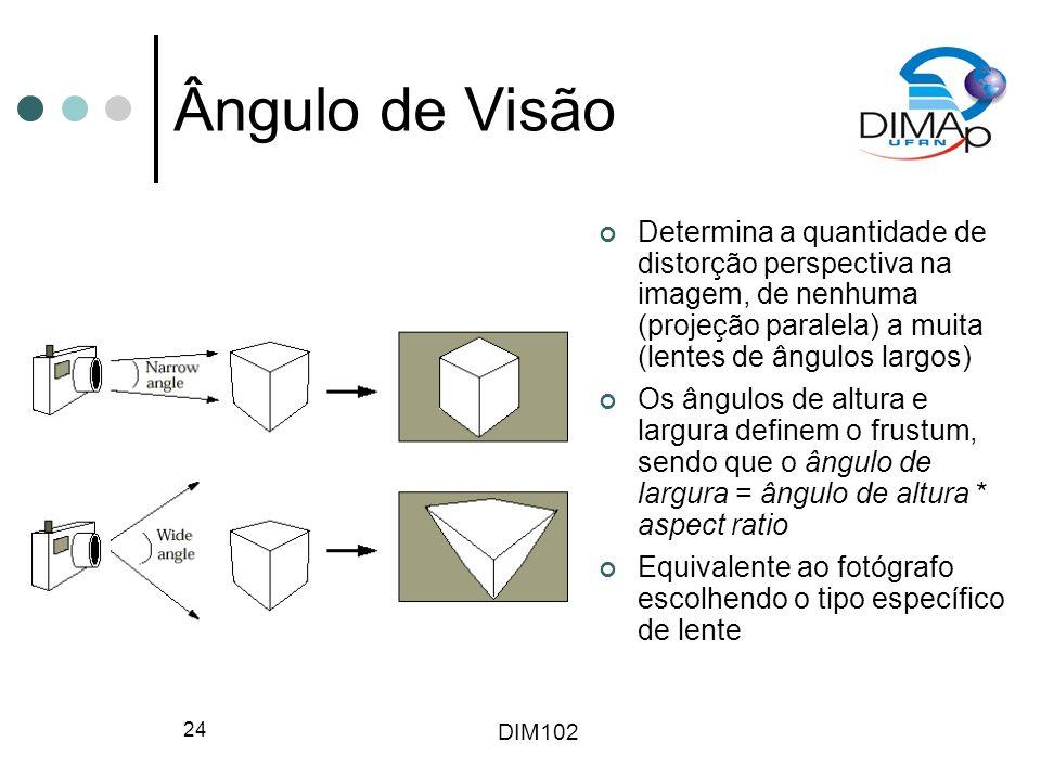 DIM102 24 Ângulo de Visão Determina a quantidade de distorção perspectiva na imagem, de nenhuma (projeção paralela) a muita (lentes de ângulos largos)
