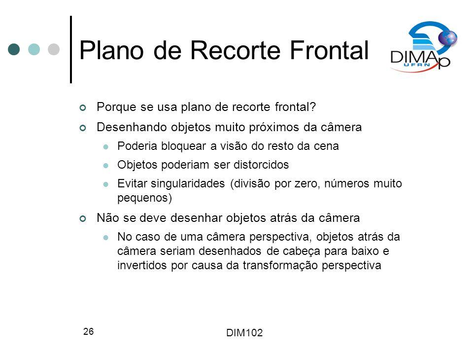 DIM102 26 Plano de Recorte Frontal Porque se usa plano de recorte frontal? Desenhando objetos muito próximos da câmera Poderia bloquear a visão do res