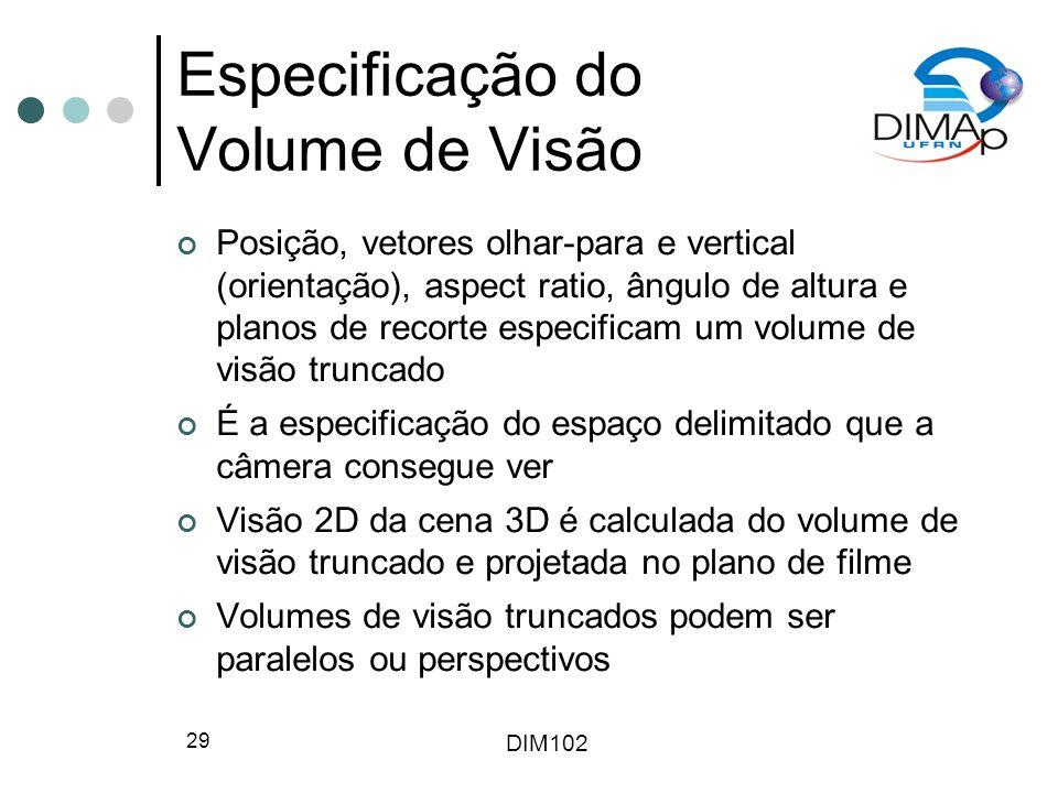 DIM102 29 Especificação do Volume de Visão Posição, vetores olhar-para e vertical (orientação), aspect ratio, ângulo de altura e planos de recorte esp