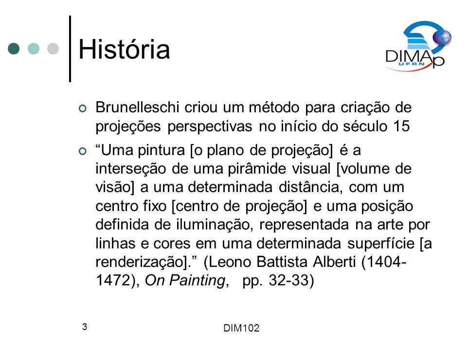 DIM102 3 História Brunelleschi criou um método para criação de projeções perspectivas no início do século 15 Uma pintura [o plano de projeção] é a int