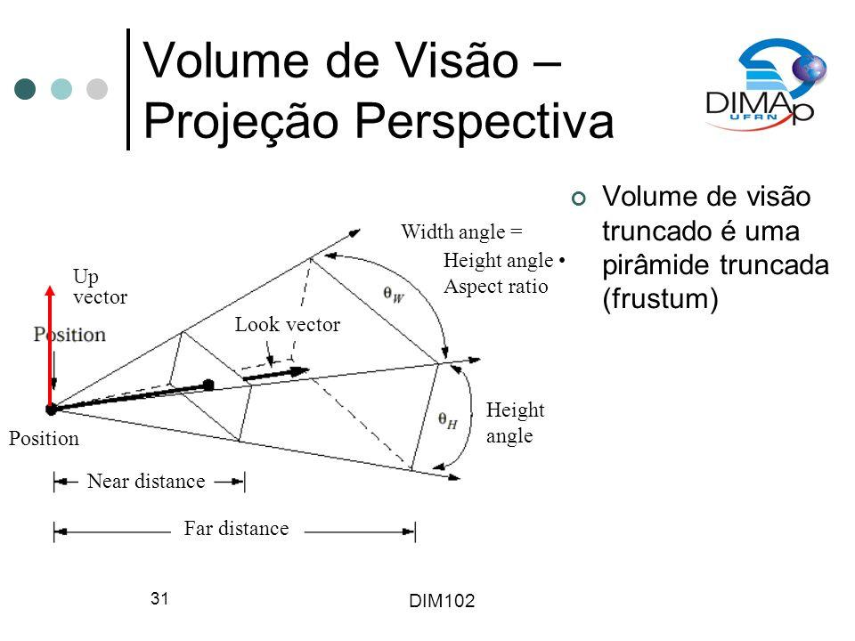 DIM102 31 Volume de Visão – Projeção Perspectiva Volume de visão truncado é uma pirâmide truncada (frustum) Position Near distance Far distance Height