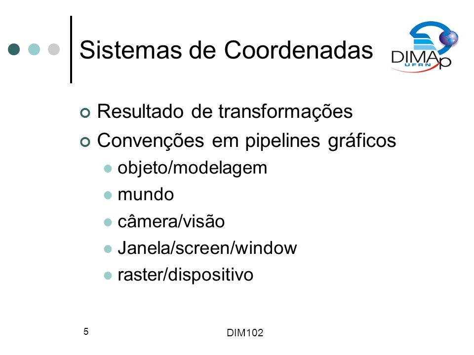 DIM102 5 Sistemas de Coordenadas Resultado de transformações Convenções em pipelines gráficos objeto/modelagem mundo câmera/visão Janela/screen/window