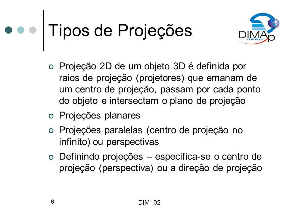 DIM102 6 Tipos de Projeções Projeção 2D de um objeto 3D é definida por raios de projeção (projetores) que emanam de um centro de projeção, passam por
