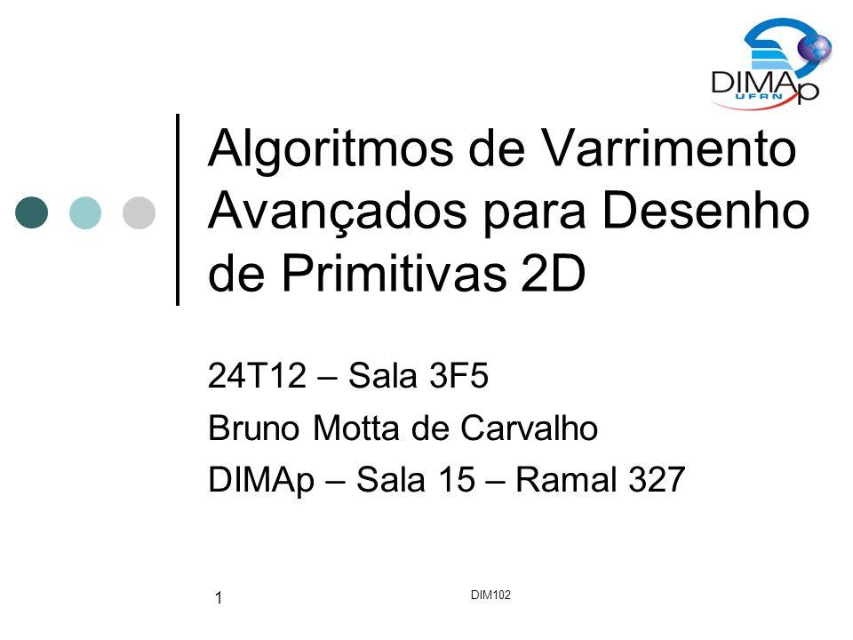 DIM102 1 Algoritmos de Varrimento Avançados para Desenho de Primitivas 2D 24T12 – Sala 3F5 Bruno Motta de Carvalho DIMAp – Sala 15 – Ramal 327