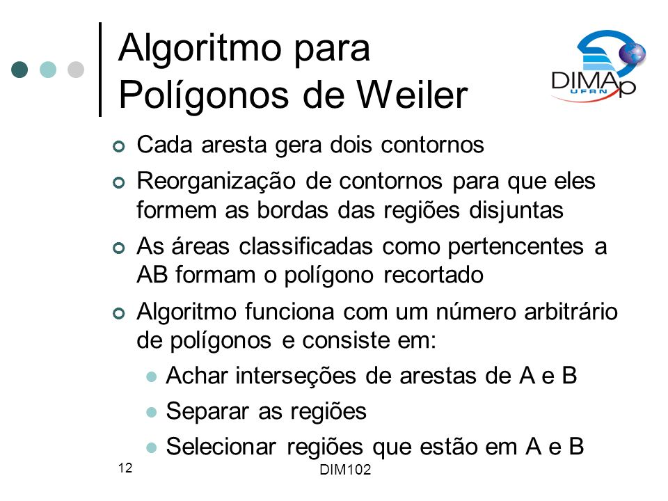 DIM102 12 Algoritmo para Polígonos de Weiler Cada aresta gera dois contornos Reorganização de contornos para que eles formem as bordas das regiões disjuntas As áreas classificadas como pertencentes a AB formam o polígono recortado Algoritmo funciona com um número arbitrário de polígonos e consiste em: Achar interseções de arestas de A e B Separar as regiões Selecionar regiões que estão em A e B