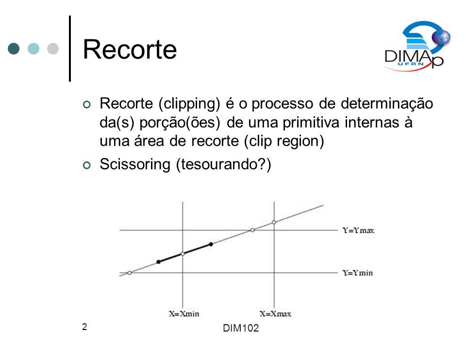 DIM102 2 Recorte Recorte (clipping) é o processo de determinação da(s) porção(ões) de uma primitiva internas à uma área de recorte (clip region) Scissoring (tesourando?)